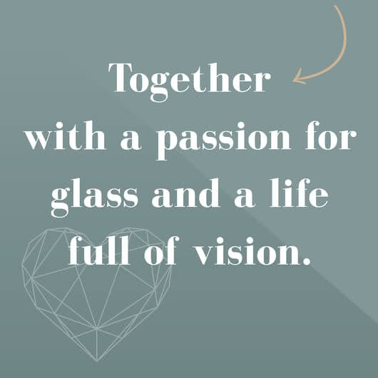 Together with a passion for glass and a life full of vision.